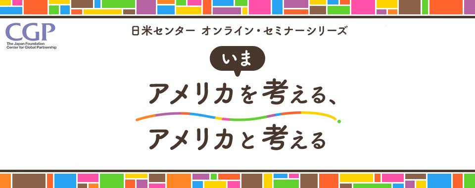 国際交流基金日米センターオンライン・セミナーシリーズ「いまアメリカ ...