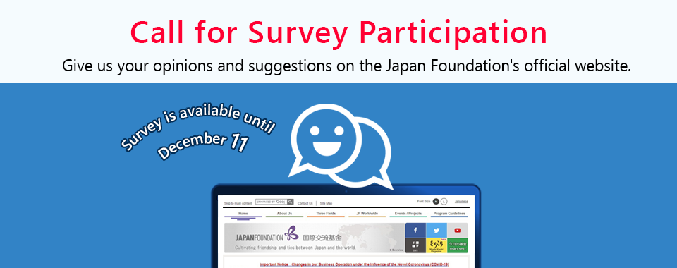 Call for Survey Participation. Give us your opinions and suggestions on Japan Foudation's official website. Survey is available until December 11. link to Questionaire page