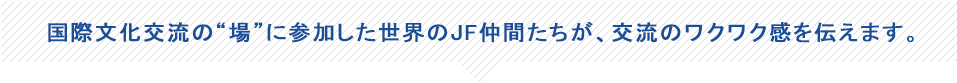 The JAPAN FOUNDATION friends of the world 世界のJF仲間